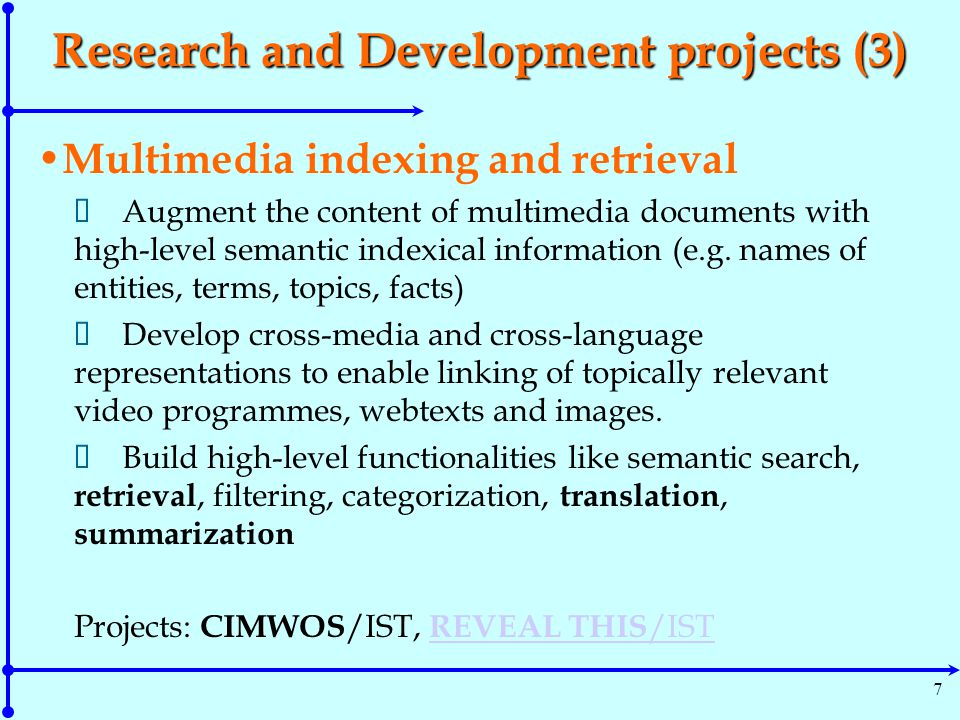 8 Research Focus on Multimedia  Multimedia discourse relations (the COSMOROE framework) applications: cross-media indexing and retrieval, segmentation of audiovisual data, multimedia summarization  Sensorimotor & Symbolic Integration Resources Ongoing work for building an extensible computational resource which associates symbolic representations (words/concepts) with corresponding sensorimotor representations, enriched with patterns of combinations among these representations for forming conceptual structures at different levels of abstraction; focus on human action and interaction in every day life.