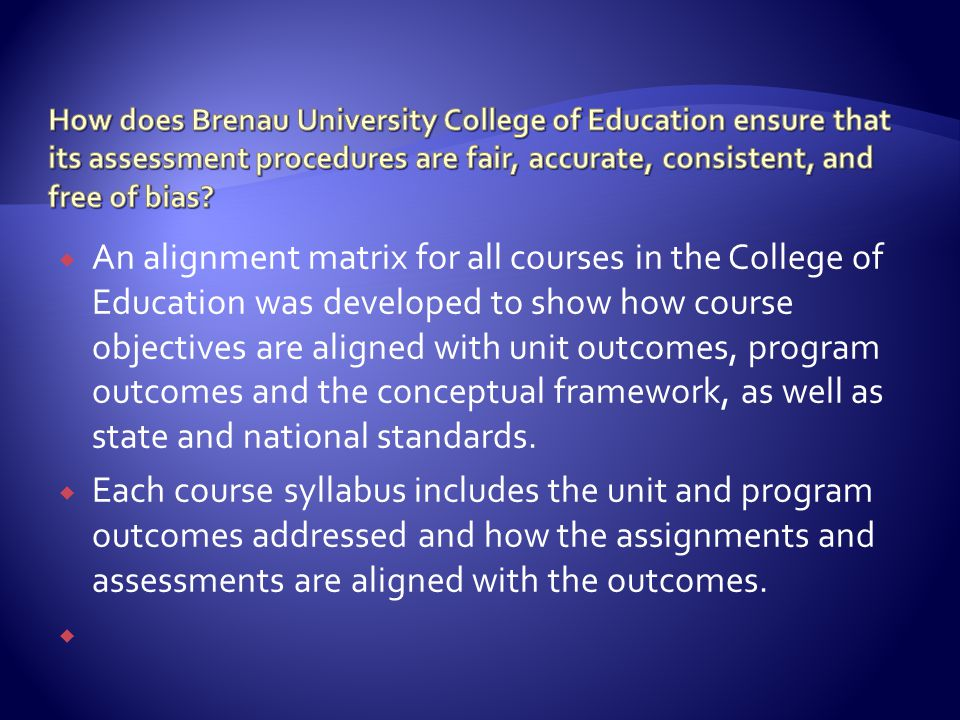  An alignment matrix for all courses in the College of Education was developed to show how course objectives are aligned with unit outcomes, program outcomes and the conceptual framework, as well as state and national standards.