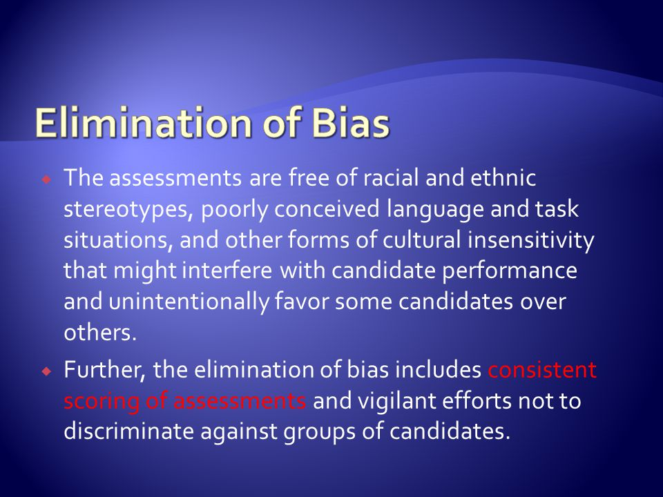  The assessments are free of racial and ethnic stereotypes, poorly conceived language and task situations, and other forms of cultural insensitivity that might interfere with candidate performance and unintentionally favor some candidates over others.