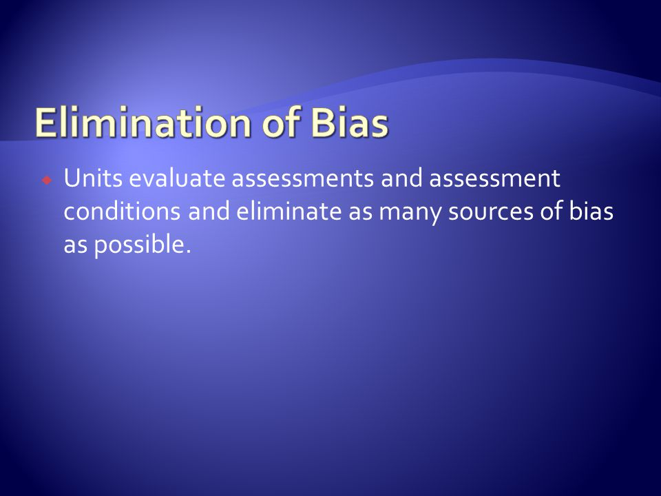  Units evaluate assessments and assessment conditions and eliminate as many sources of bias as possible.