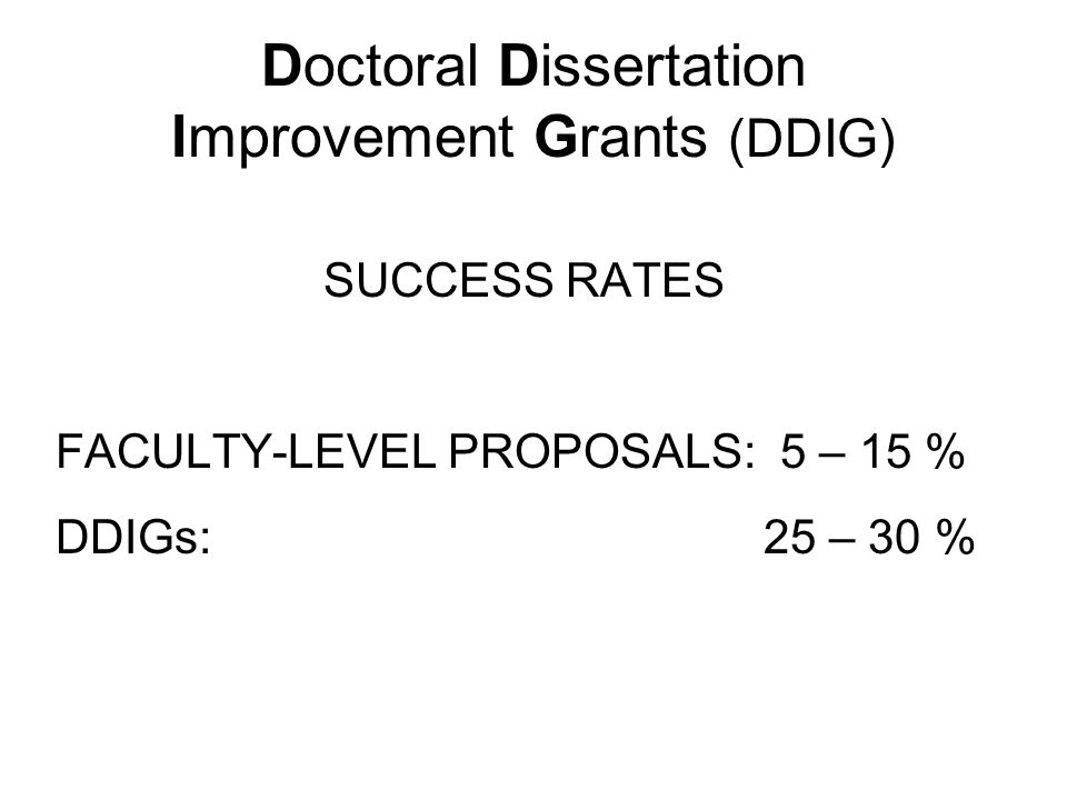 Doctoral Dissertation Improvement Grants (DDIG) Division of Environmental Biology and the Division of Integrative Organismal Biology (Behavioral Systems only) Must pass candidacy by the deadline (third Friday in November) Funds research-related costs only (no indirect costs) Recent changes: increased upper limit to $15,000 allows travel to meetings