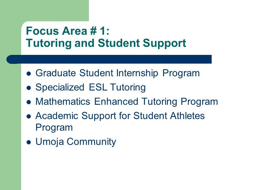 Focus Area # 1: Tutoring and Student Support Graduate Student Internship Program Specialized ESL Tutoring Mathematics Enhanced Tutoring Program Academ