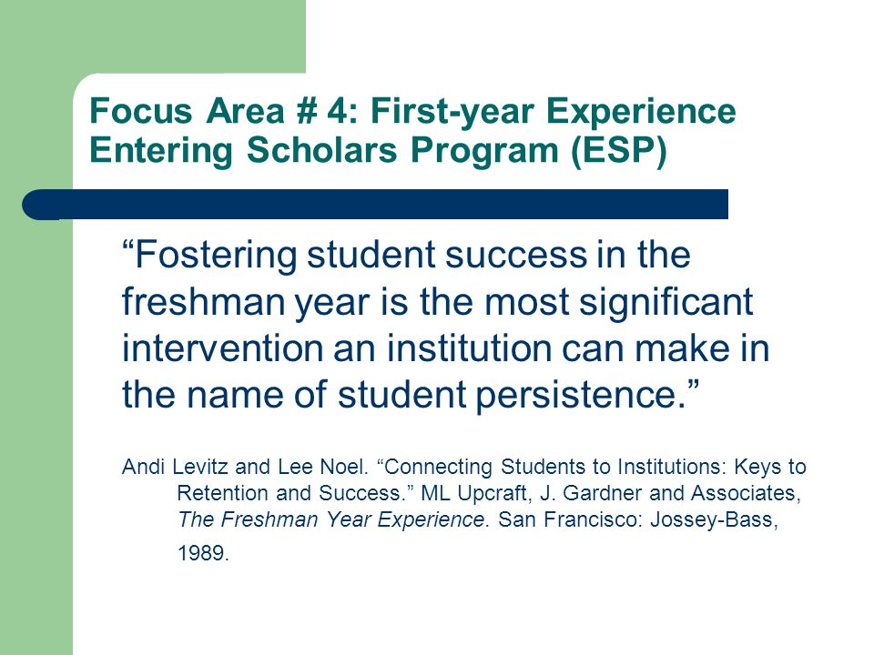 Focus Area # 4: First-year Experience Entering Scholars Program (ESP) Fostering student success in the freshman year is the most significant intervention an institution can make in the name of student persistence. Andi Levitz and Lee Noel.