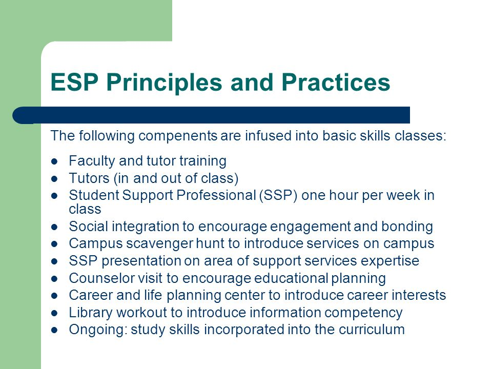 ESP Principles and Practices The following compenents are infused into basic skills classes: Faculty and tutor training Tutors (in and out of class) Student Support Professional (SSP) one hour per week in class Social integration to encourage engagement and bonding Campus scavenger hunt to introduce services on campus SSP presentation on area of support services expertise Counselor visit to encourage educational planning Career and life planning center to introduce career interests Library workout to introduce information competency Ongoing: study skills incorporated into the curriculum