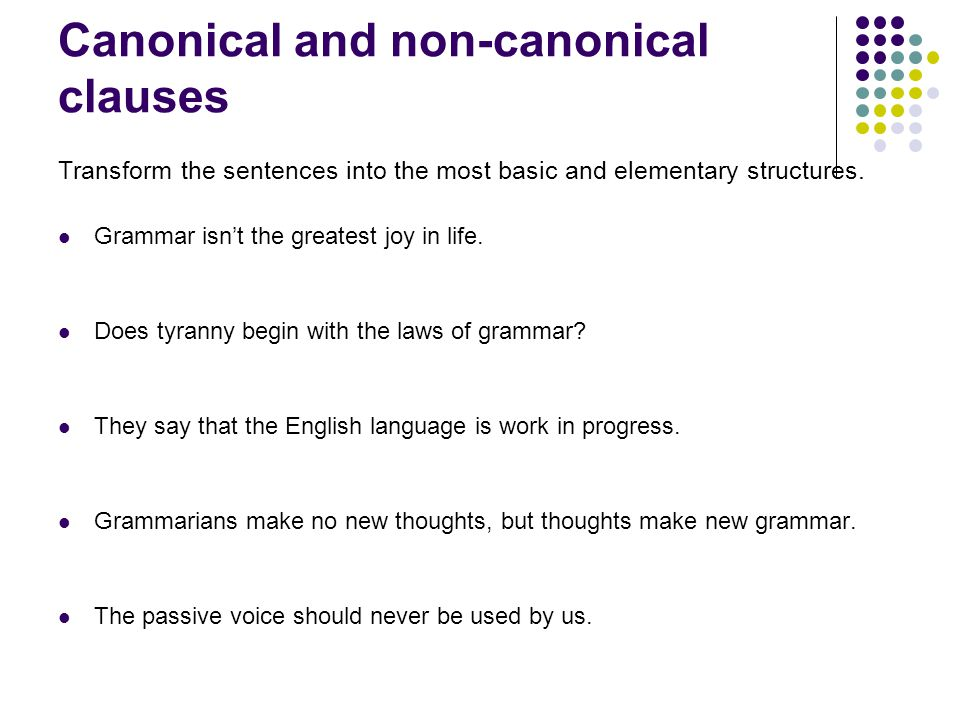 Canonical and non-canonical clauses Transform the sentences into the most basic and elementary structures.