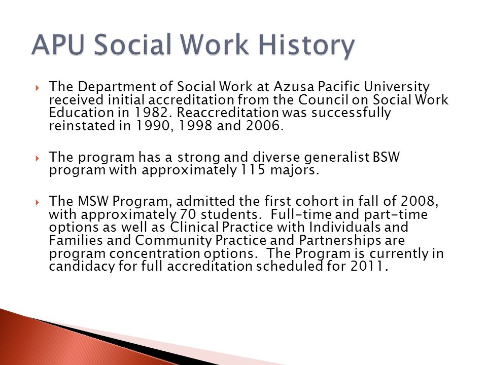  The Department of Social Work at Azusa Pacific University received initial accreditation from the Council on Social Work Education in 1982. Reaccred