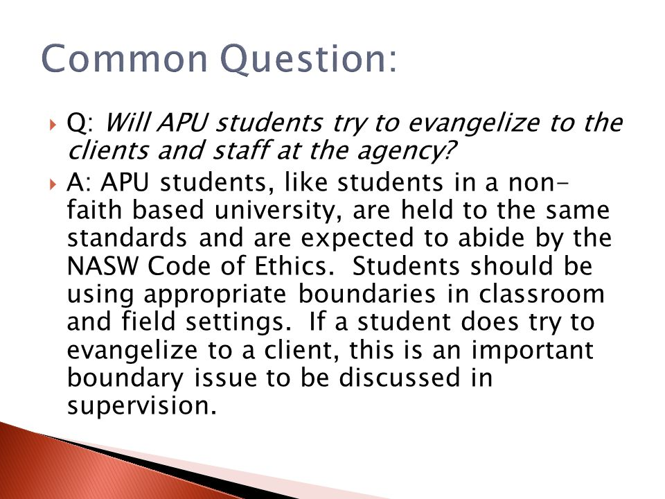  Q: Will APU students try to evangelize to the clients and staff at the agency?  A: APU students, like students in a non- faith based university, ar