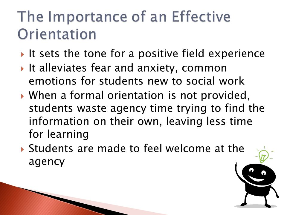  It sets the tone for a positive field experience  It alleviates fear and anxiety, common emotions for students new to social work  When a formal o