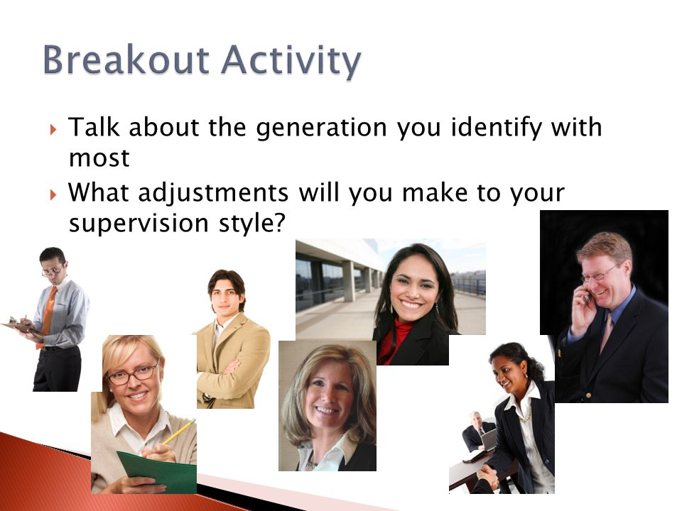  Talk about the generation you identify with most  What adjustments will you make to your supervision style?