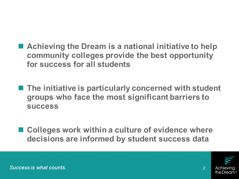 Success is what counts. 2 Achieving the Dream is a national initiative to help community colleges provide the best opportunity for success for all stu