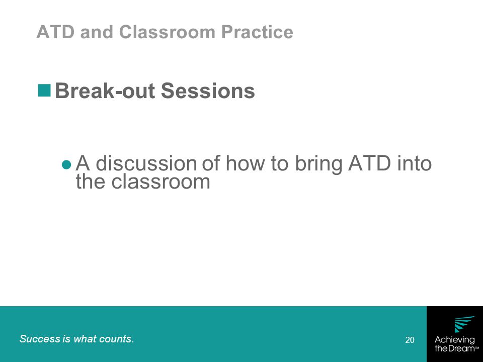 Success is what counts. 20 ATD and Classroom Practice Break-out Sessions A discussion of how to bring ATD into the classroom