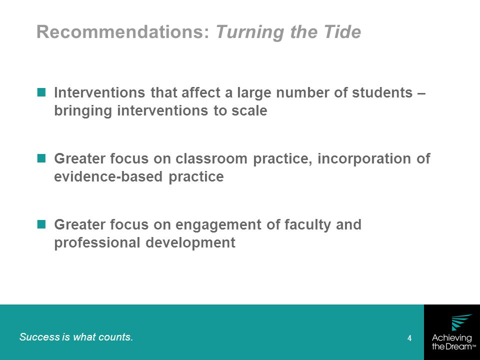 Success is what counts. 4 Recommendations: Turning the Tide Interventions that affect a large number of students – bringing interventions to scale Gre