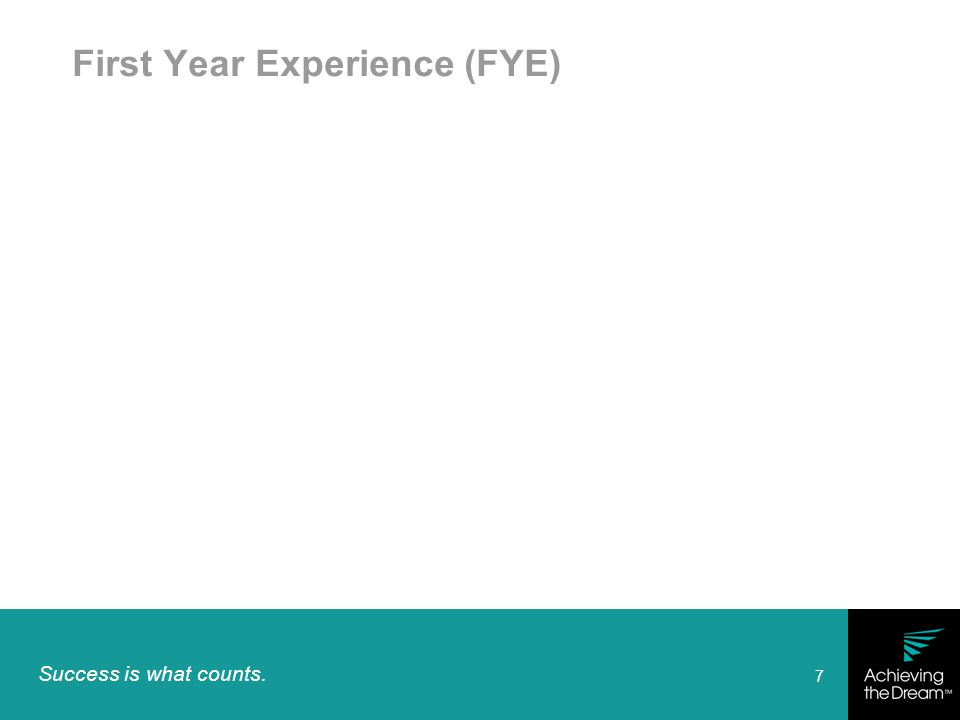 Success is what counts. 7 First Year Experience (FYE)