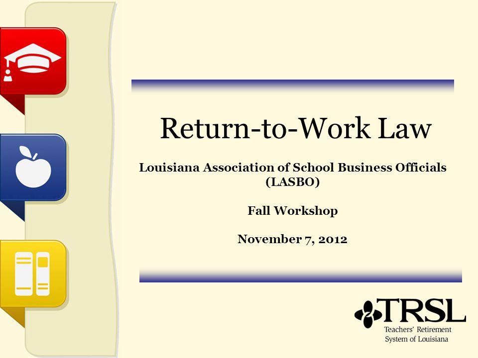 Return-to-Work Law Louisiana Association of School Business Officials (LASBO) Fall Workshop November 7, 2012