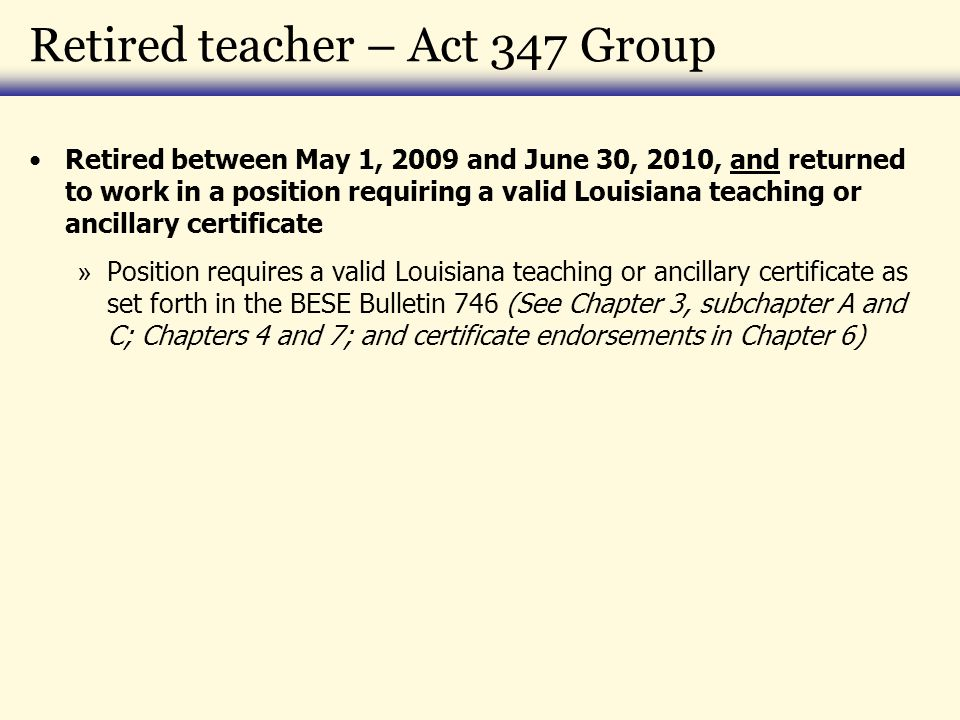 Retired teacher – Act 347 Group Retired between May 1, 2009 and June 30, 2010, and returned to work in a position requiring a valid Louisiana teaching or ancillary certificate » Position requires a valid Louisiana teaching or ancillary certificate as set forth in the BESE Bulletin 746 (See Chapter 3, subchapter A and C; Chapters 4 and 7; and certificate endorsements in Chapter 6)