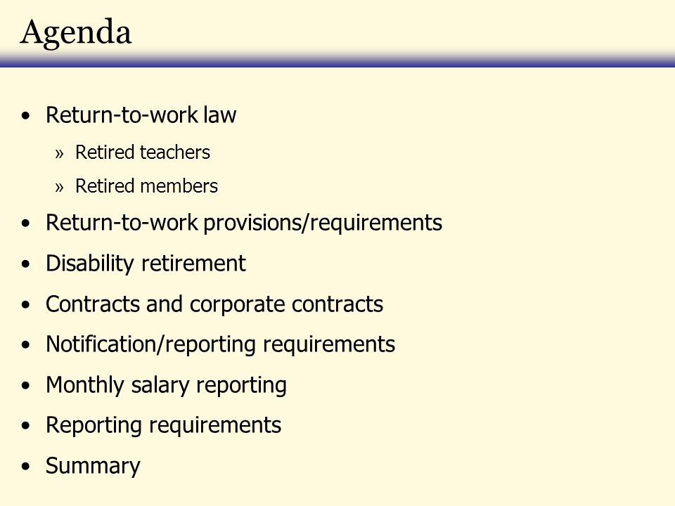 Agenda Return-to-work law » Retired teachers » Retired members Return-to-work provisions/requirements Disability retirement Contracts and corporate contracts Notification/reporting requirements Monthly salary reporting Reporting requirements Summary