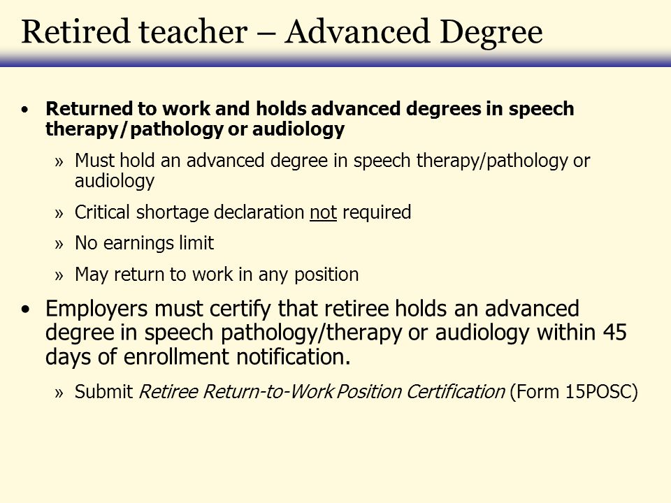 Retired teacher – Advanced Degree Returned to work and holds advanced degrees in speech therapy/pathology or audiology » Must hold an advanced degree in speech therapy/pathology or audiology » Critical shortage declaration not required » No earnings limit » May return to work in any position Employers must certify that retiree holds an advanced degree in speech pathology/therapy or audiology within 45 days of enrollment notification.