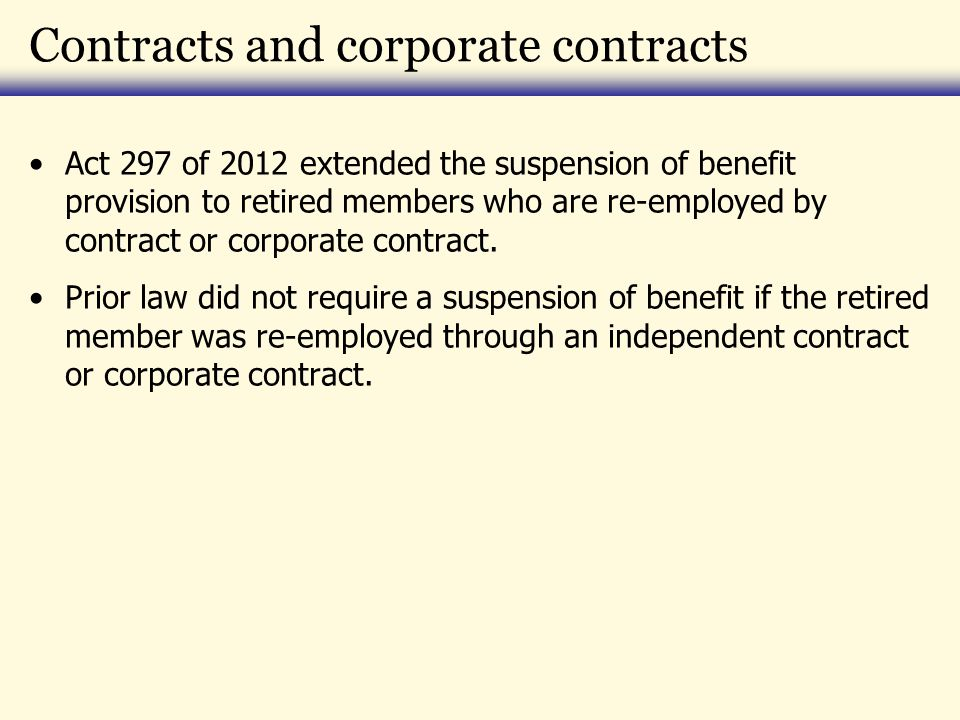 Contracts and corporate contracts Act 297 of 2012 extended the suspension of benefit provision to retired members who are re-employed by contract or corporate contract.