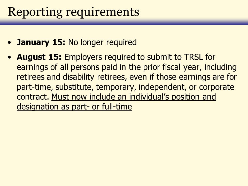 Reporting requirements January 15: No longer required August 15: Employers required to submit to TRSL for earnings of all persons paid in the prior fi