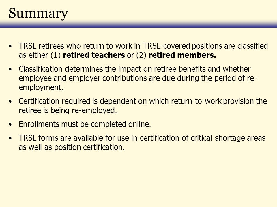 Summary TRSL retirees who return to work in TRSL-covered positions are classified as either (1) retired teachers or (2) retired members.