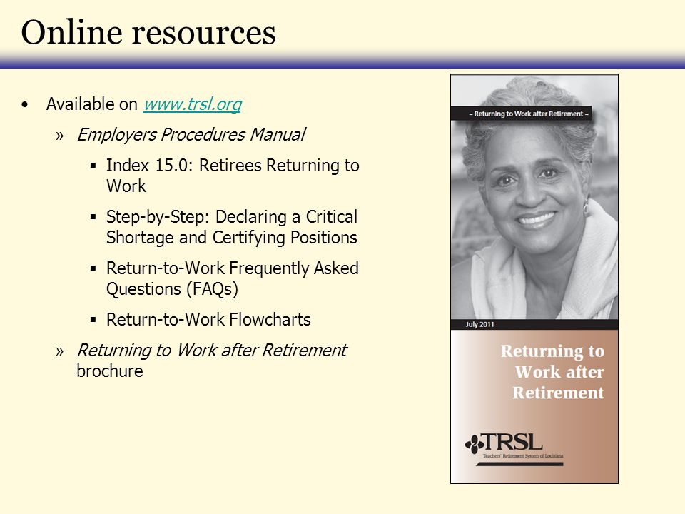 Online resources Available on   » Employers Procedures Manual  Index 15.0: Retirees Returning to Work  Step-by-Step: Declaring a Critical Shortage and Certifying Positions  Return-to-Work Frequently Asked Questions (FAQs)  Return-to-Work Flowcharts » Returning to Work after Retirement brochure