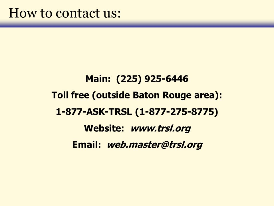 How to contact us: Main: (225) 925-6446 Toll free (outside Baton Rouge area): 1-877-ASK-TRSL (1-877-275-8775) Website: www.trsl.org Email: web.master@trsl.org