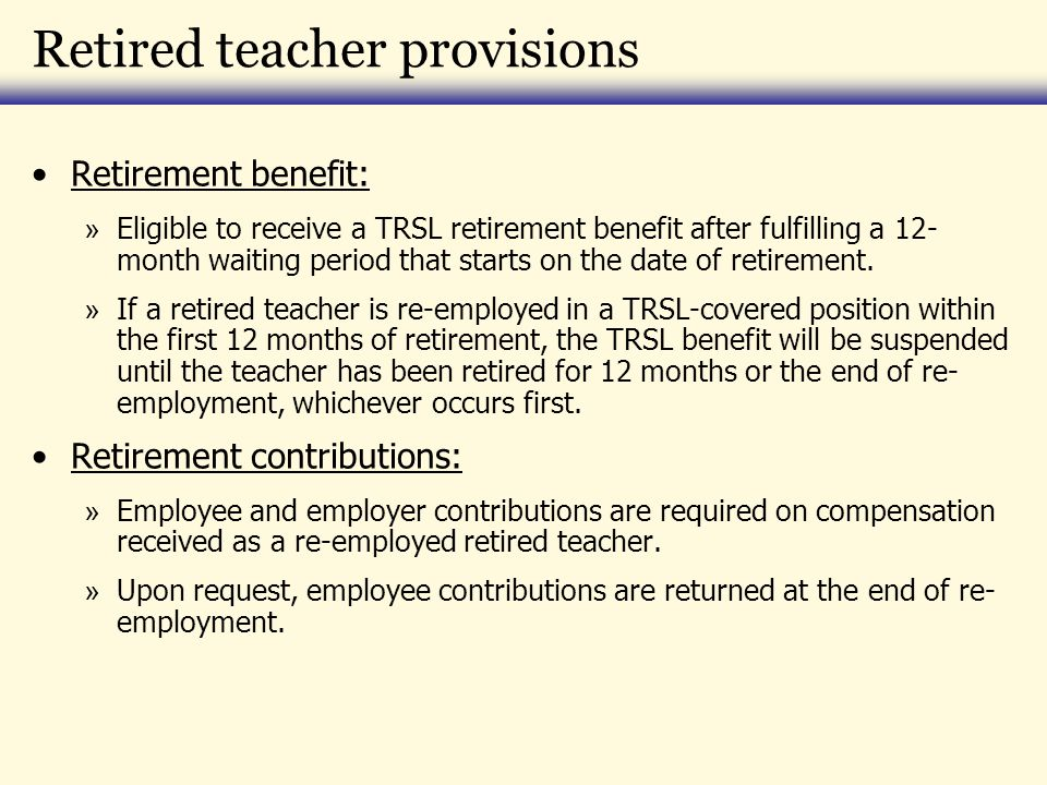 Retired teacher provisions Retirement benefit: » Eligible to receive a TRSL retirement benefit after fulfilling a 12- month waiting period that starts on the date of retirement.