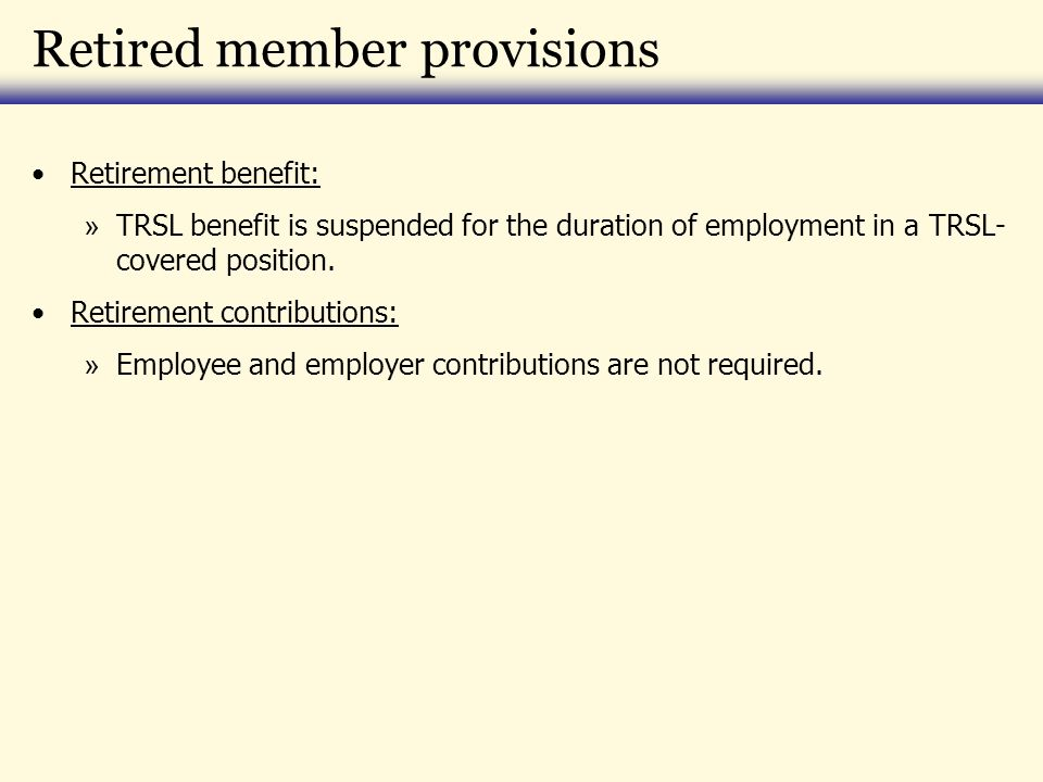 Retired member provisions Retirement benefit: » TRSL benefit is suspended for the duration of employment in a TRSL- covered position. Retirement contr