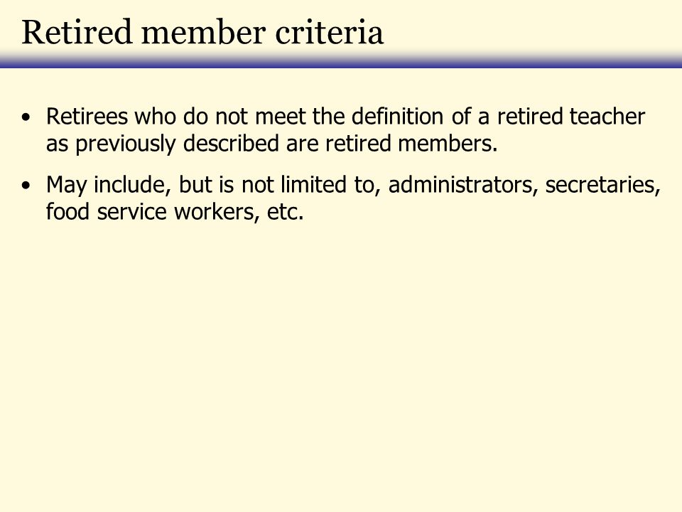 Retired member criteria Retirees who do not meet the definition of a retired teacher as previously described are retired members. May include, but is