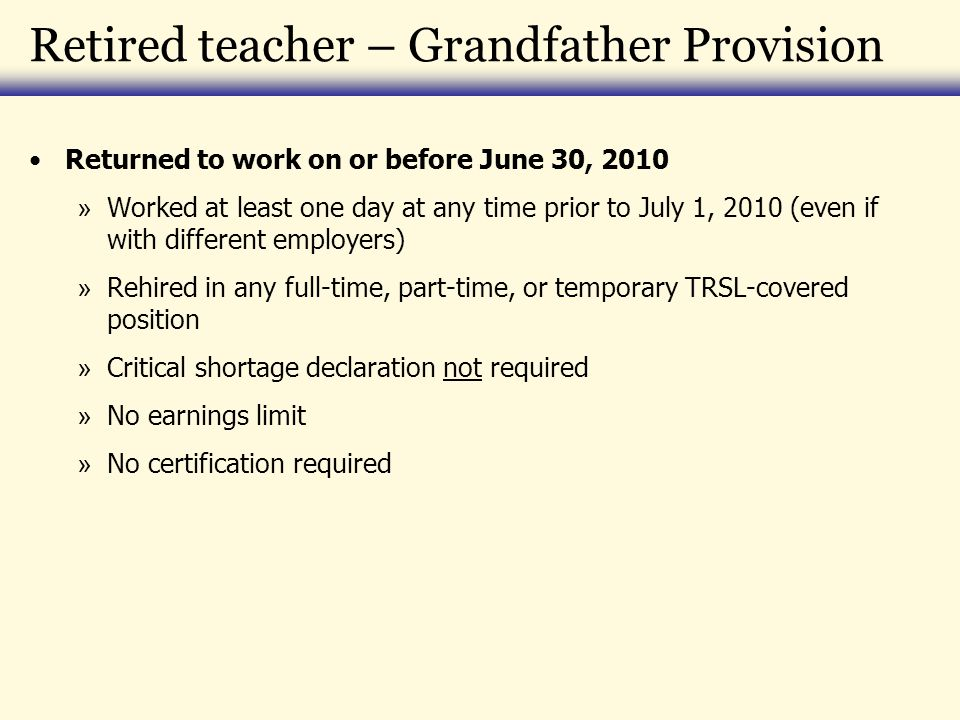 Retired teacher – Grandfather Provision Returned to work on or before June 30, 2010 » Worked at least one day at any time prior to July 1, 2010 (even if with different employers) » Rehired in any full-time, part-time, or temporary TRSL-covered position » Critical shortage declaration not required » No earnings limit » No certification required