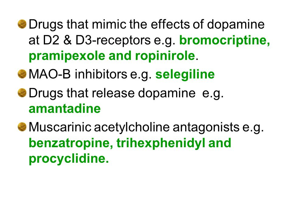 Drugs that mimic the effects of dopamine at D2 & D3-receptors e.g. bromocriptine, pramipexole and ropinirole. MAO-B inhibitors e.g. selegiline Drugs t