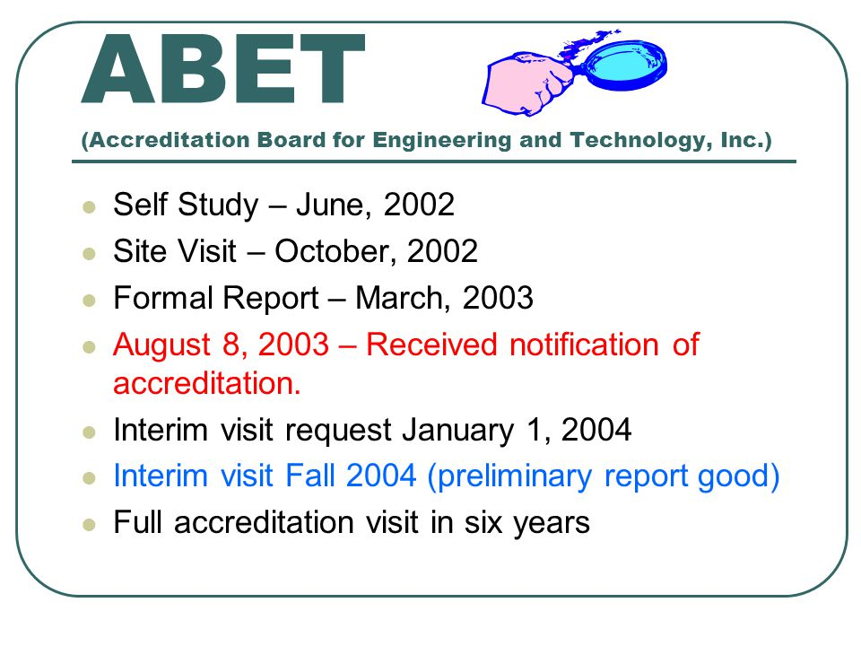 ABET (Accreditation Board for Engineering and Technology, Inc.) Self Study – June, 2002 Site Visit – October, 2002 Formal Report – March, 2003 August
