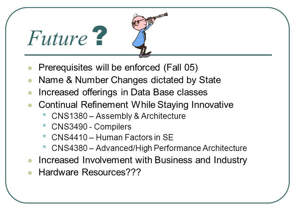 Future ? Prerequisites will be enforced (Fall 05) Name & Number Changes dictated by State Increased offerings in Data Base classes Continual Refinemen