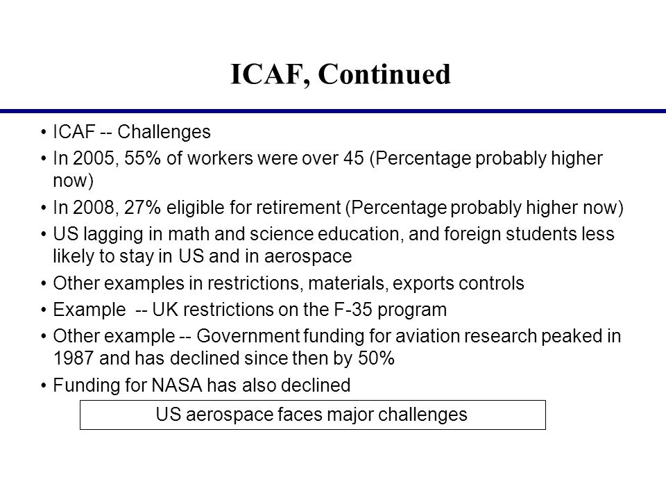 ICAF, Continued ICAF -- Challenges In 2005, 55% of workers were over 45 (Percentage probably higher now) In 2008, 27% eligible for retirement (Percentage probably higher now) US lagging in math and science education, and foreign students less likely to stay in US and in aerospace Other examples in restrictions, materials, exports controls Example -- UK restrictions on the F-35 program Other example -- Government funding for aviation research peaked in 1987 and has declined since then by 50% Funding for NASA has also declined US aerospace faces major challenges