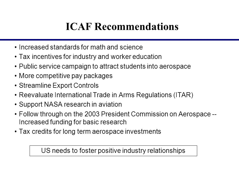 ICAF Recommendations Increased standards for math and science Tax incentives for industry and worker education Public service campaign to attract students into aerospace More competitive pay packages Streamline Export Controls Reevaluate International Trade in Arms Regulations (ITAR) Support NASA research in aviation Follow through on the 2003 President Commission on Aerospace -- Increased funding for basic research Tax credits for long term aerospace investments US needs to foster positive industry relationships