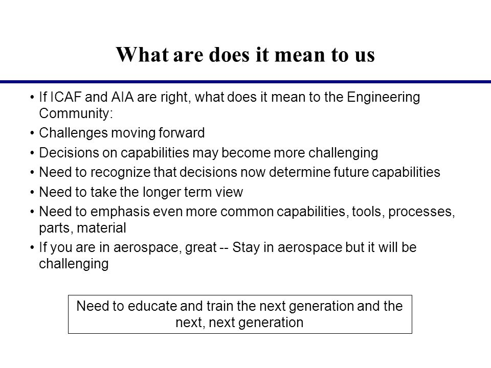 What are does it mean to us If ICAF and AIA are right, what does it mean to the Engineering Community: Challenges moving forward Decisions on capabilities may become more challenging Need to recognize that decisions now determine future capabilities Need to take the longer term view Need to emphasis even more common capabilities, tools, processes, parts, material If you are in aerospace, great -- Stay in aerospace but it will be challenging Need to educate and train the next generation and the next, next generation