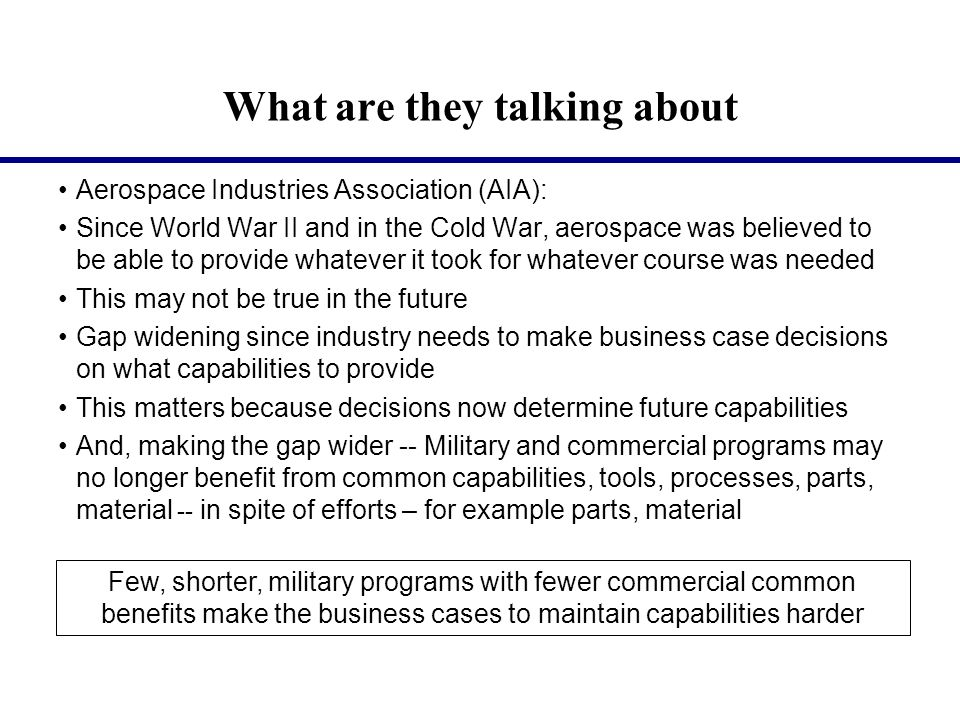 What are they talking about, Continued Aerospace Industries Association (AIA): Trends are not favorable Was over 50 US companies, now 6 majors 1993 Pentagon said too many companies (The Last Supper meeting) Small companies are emerging but still need to make case for their programs Other example, 1970s -- Contractor (Rockwell) retained capability for B-1B for years waiting for a restart -- Wouldn't happen today Another example, B2 plant in Pico Rivera eventually became a Wal-Mart Military programs are having to carry more of their own weight and technologies -- in parts for example, specialty material for another Weaker economy, funding uncertainties don't help the common base More decline in industrial base and fewer skilled workers are possible Aerospace can create or recreate capability, but it will take time and money (Government money), as well as skilled workers (if available)