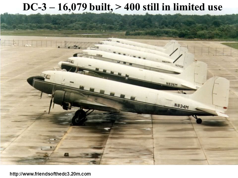http://www.friendsofthedc3.20m.com DC-3 – 16,079 built, > 400 still in limited use