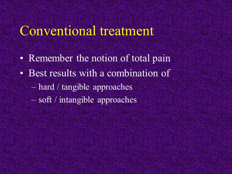 Conventional treatment Remember the notion of total pain Best results with a combination of –hard / tangible approaches –soft / intangible approaches