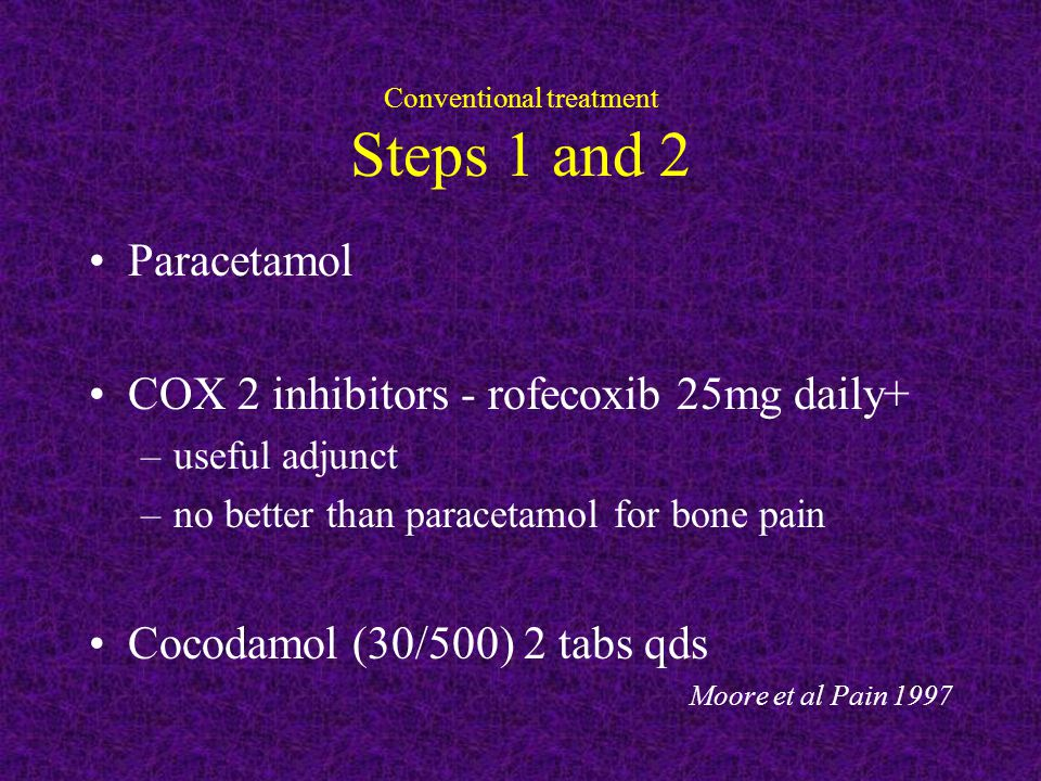 Conventional treatment Steps 1 and 2 Paracetamol COX 2 inhibitors - rofecoxib 25mg daily+ –useful adjunct –no better than paracetamol for bone pain Cocodamol (30/500) 2 tabs qds Moore et al Pain 1997