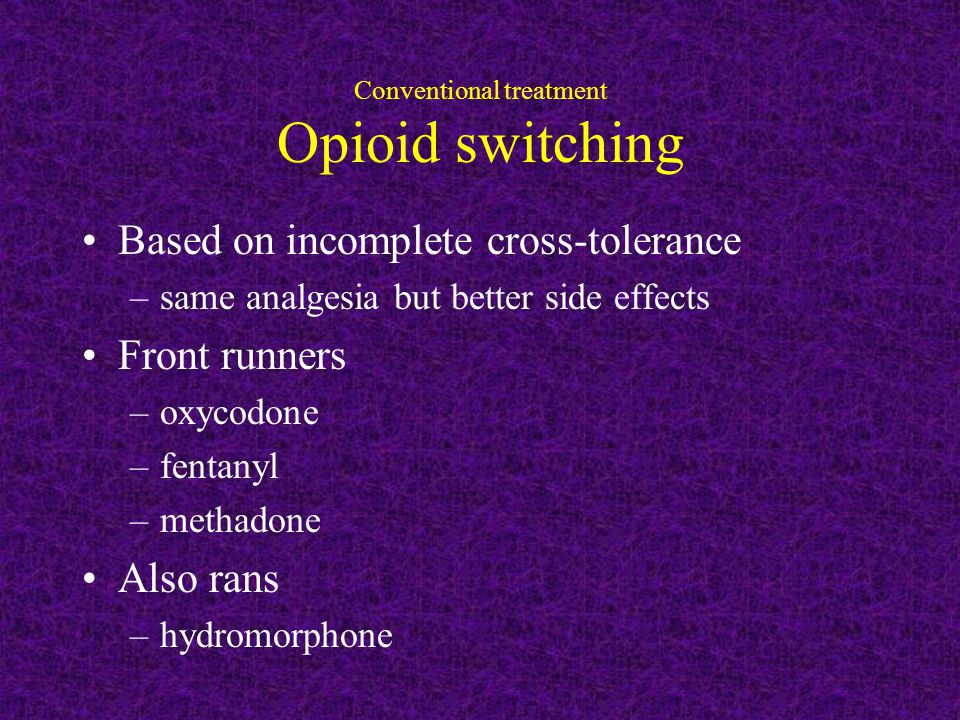 Conventional treatment Opioid switching Based on incomplete cross-tolerance –same analgesia but better side effects Front runners –oxycodone –fentanyl