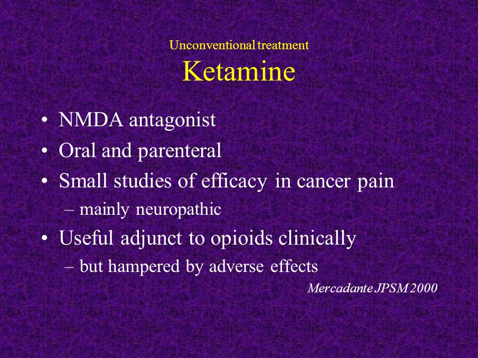 Unconventional treatment Ketamine NMDA antagonist Oral and parenteral Small studies of efficacy in cancer pain –mainly neuropathic Useful adjunct to opioids clinically –but hampered by adverse effects Mercadante JPSM 2000