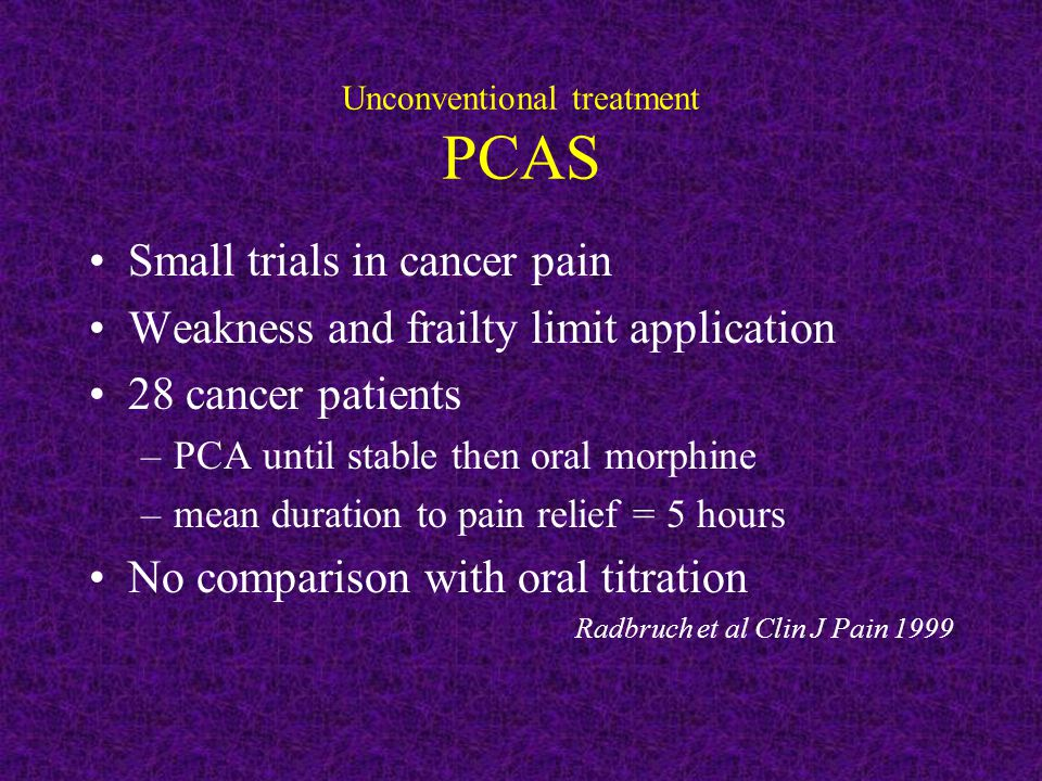 Unconventional treatment PCAS Small trials in cancer pain Weakness and frailty limit application 28 cancer patients –PCA until stable then oral morphi