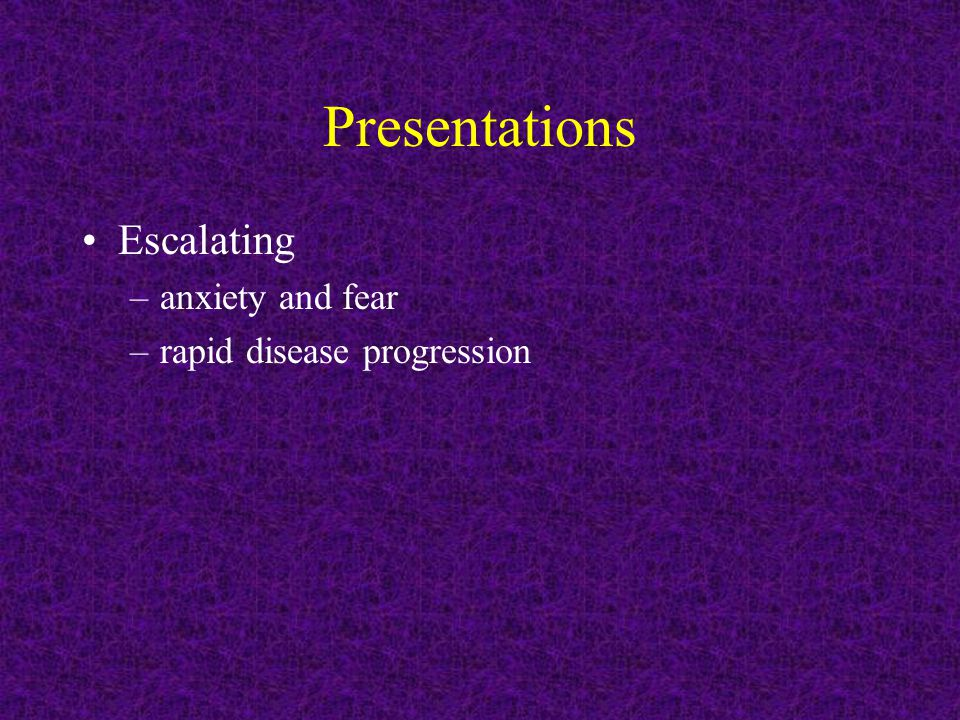 Presentations Escalating –anxiety and fear –rapid disease progression