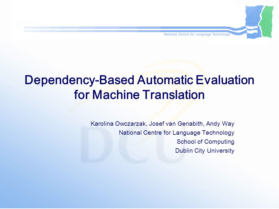 Overview Automatic evaluation for Machine Translation (MT): BLEU, NIST, GTM, METEOR, TER Lexical-Functional Grammar (LFG) in language processing: parsing to simple logical forms LFG in MT evaluation –assessing level of parser noise: the adjunct attachment experiment –checking for bias: the Europarl experiment –correlation with human judgement: the MultiTrans experiment Future work