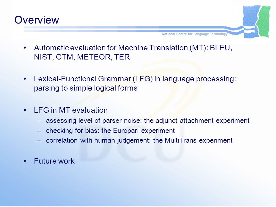 Overview Automatic evaluation for Machine Translation (MT): BLEU, NIST, GTM, METEOR, TER Lexical-Functional Grammar (LFG) in language processing: pars