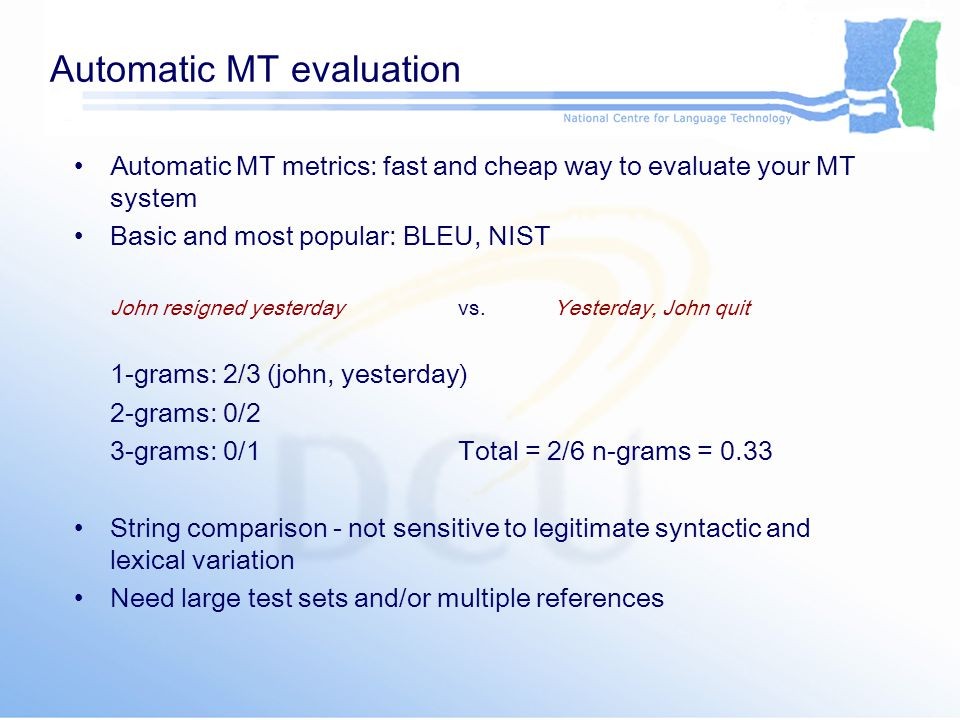 Automatic MT evaluation Other attempts to include more variation into evaluation –General Text Matcher (GTM): precision and recall on translation- reference pairs, weights contiguous matches more –Translation Error Rate (TER): edit distance for translation-reference pair, number of insertions, deletions, substitutions and shifts –METEOR: sum of n-gram matches for exact string forms, stemmed words, and WordNet synonyms –Kauchak and Barzilay (2006): using WordNet synonyms with BLEU –Owczarzak et al.