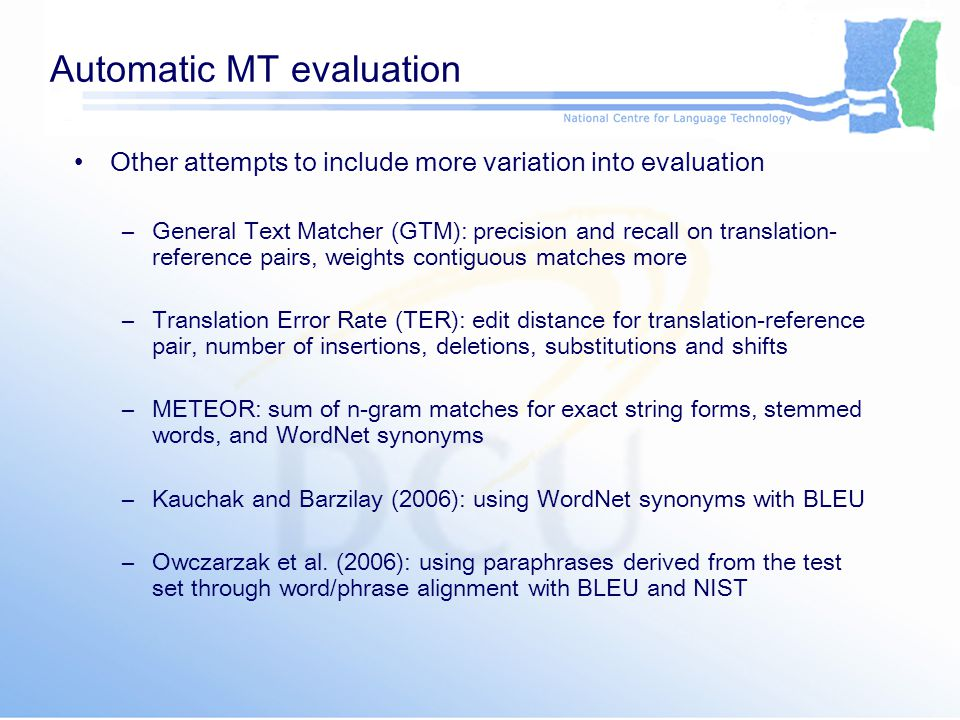 Conclusions New automatic method for evaluation of MT output LFG dependency triples – simple logical form Evaluation on structural level, not surface string form Allows legitimate syntactic variation Allow legitimate lexical variation when used with WordNet or paraphrases Correlates higher than other metrics with human evaluation of fluency