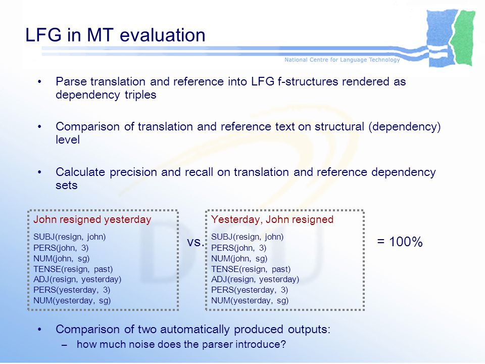 LFG in MT evaluation Parse translation and reference into LFG f-structures rendered as dependency triples Comparison of translation and reference text