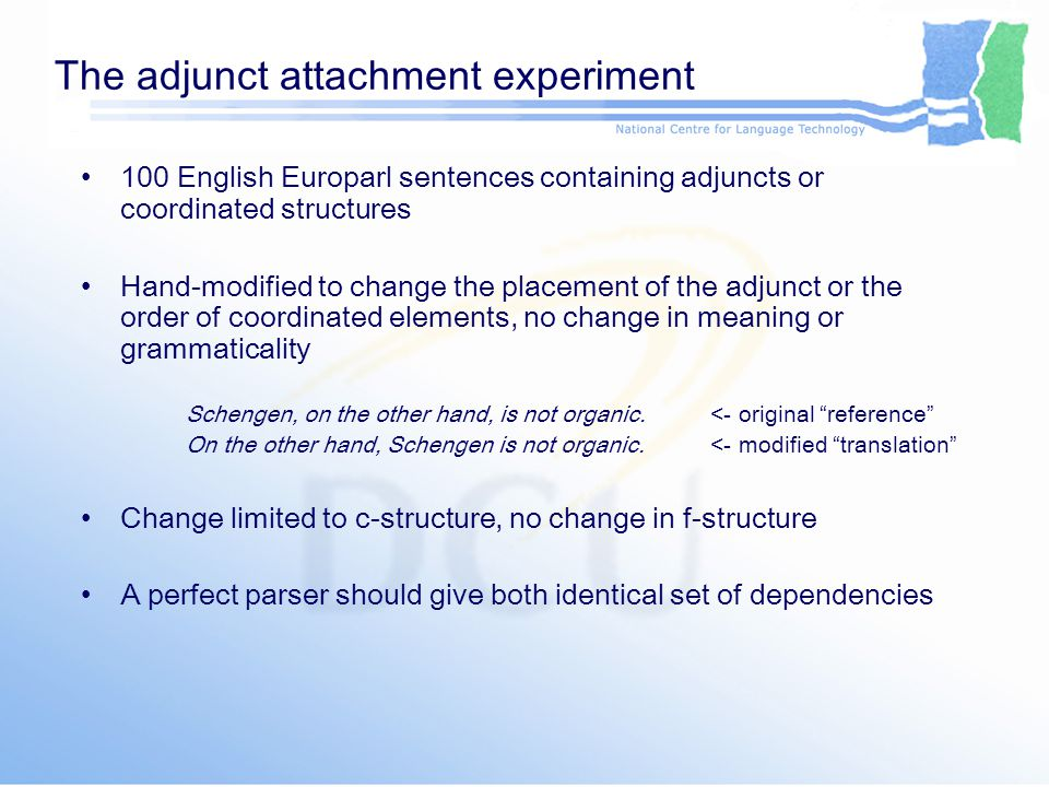 The adjunct attachment experiment 100 English Europarl sentences containing adjuncts or coordinated structures Hand-modified to change the placement o